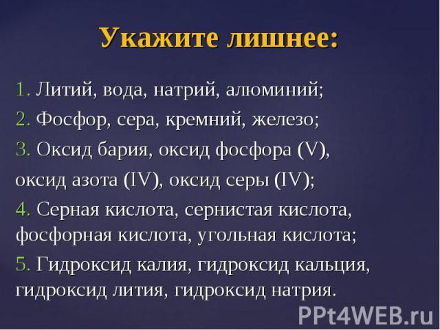 1. Литий, вода, натрий, алюминий; 1. Литий, вода, натрий, алюминий; 2. Фосфор, сера, кремний, железо; 3. Оксид бария, оксид фосфора (V), оксид азота (IV), оксид серы (IV); 4. Серная кислота, сернистая кислота, фосфорная кислота, угольная кислота; 5.…