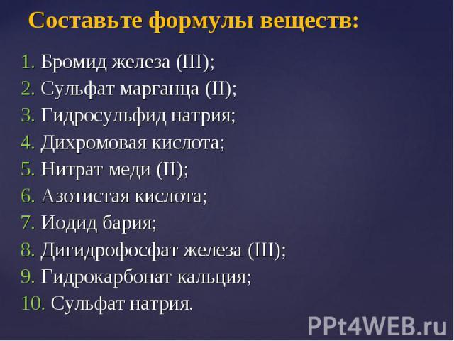 1. Бромид железа (III); 1. Бромид железа (III); 2. Сульфат марганца (II); 3. Гидросульфид натрия; 4. Дихромовая кислота; 5. Нитрат меди (II); 6. Азотистая кислота; 7. Иодид бария; 8. Дигидрофосфат железа (III); 9. Гидрокарбонат кальция; 10. Сульфат …