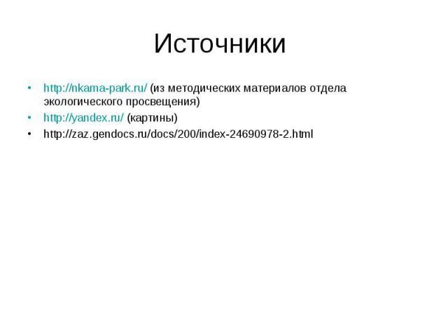 http://nkama-park.ru/ (из методических материалов отдела экологического просвещения) http://nkama-park.ru/ (из методических материалов отдела экологического просвещения) http://yandex.ru/ (картины) http://zaz.gendocs.ru/docs/200/index-24690978-2.html