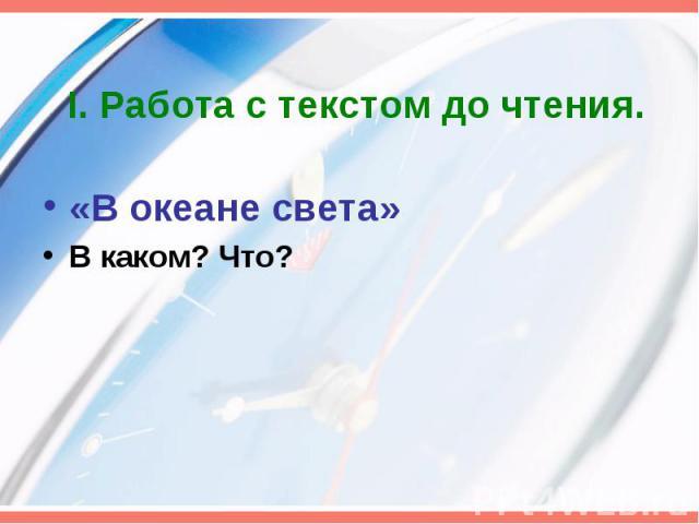 I. Работа с текстом до чтения. «В океане света» В каком? Что?