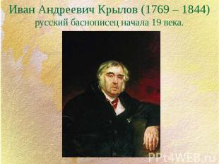 Иван Андреевич Крылов (1769 – 1844) русский баснописец начала 19 века.