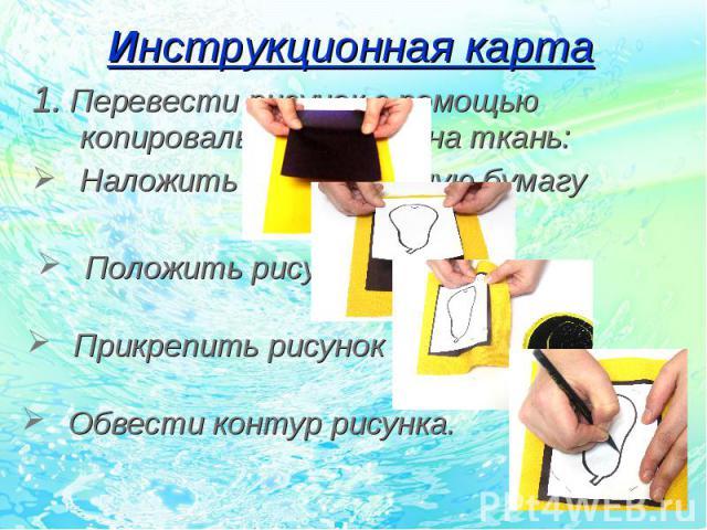 1. Перевести рисунок с помощью копировальной бумаги на ткань: 1. Перевести рисунок с помощью копировальной бумаги на ткань: Наложить копировальную бумагу