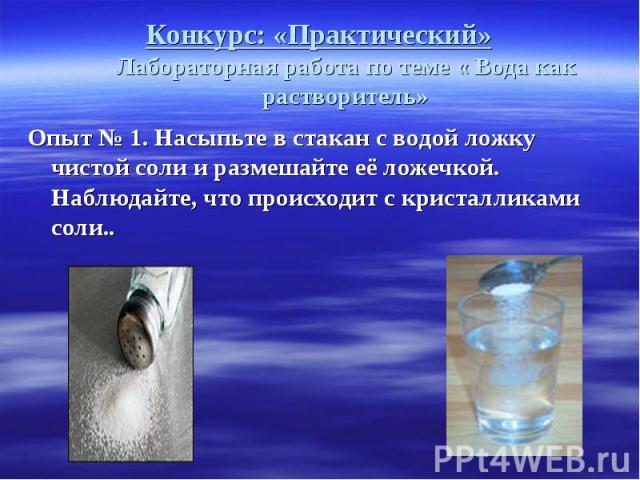 Конкурс: «Практический» Лабораторная работа по теме « Вода как растворитель» Опыт № 1. Насыпьте в стакан с водой ложку чистой соли и размешайте её ложечкой. Наблюдайте, что происходит с кристалликами соли..