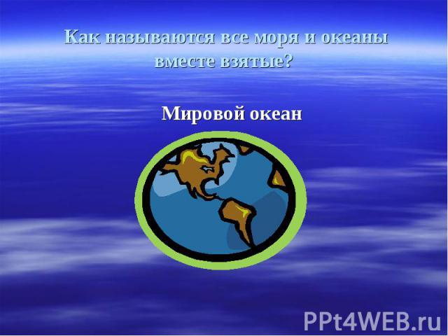 Как называются все моря и океаны вместе взятые? Мировой океан