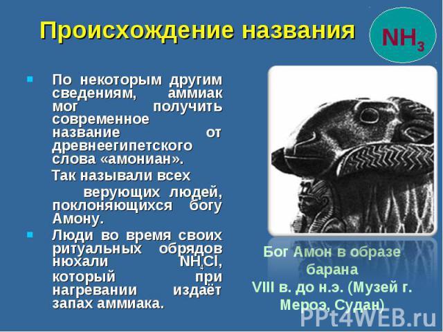 По некоторым другим сведениям, аммиак мог получить современное название от древнеегипетского слова «амониан». По некоторым другим сведениям, аммиак мог получить современное название от древнеегипетского слова «амониан». Так называли всех верующих лю…