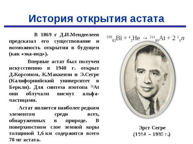 В 1869 г Д.И.Мендеелеев предсказал его существование и возможность открытия в будущем (как «эка-иод»). В 1869 г Д.И.Мендеелеев предсказал его существование и возможность открытия в будущем (как «эка-иод»). Впервые астат был получен искусственно в 19…