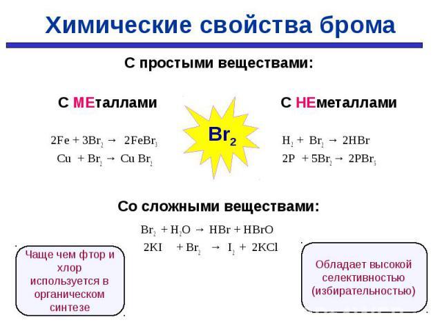 С простыми веществами: С простыми веществами: С МЕталлами С НЕметаллами 2Fe + 3Br2 → 2FeBr3 H2 + Br2 → 2HBr Cu + Br2 → Cu Br2 2P + 5Br2 → 2PBr5 Со сложными веществами: Br2 + H2O → HBr + HBrO 2KI + Br2 → I2 + 2КCl