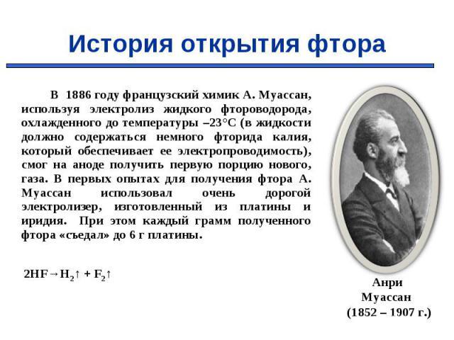 В 1886 году французский химик А. Муассан, используя электролиз жидкого фтороводорода, охлажденного до температуры –23°C (в жидкости должно содержаться немного фторида калия, который обеспечивает ее электропроводимость), смог на аноде получить первую…