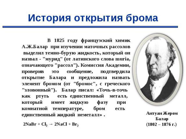 """В 1825 году французский химик А.Ж.Балар при изучении маточных рассолов выделил темно-бурую жидкость, который он назвал - """"мурид"""" (от латинского слова muria, означающего """"рассол""""). Комиссия Академии, проверив это сообщение, подтве…"""