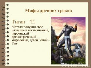Титан – Тi Титан – Тi Металл получил своё название в честь титанов, персонажей д