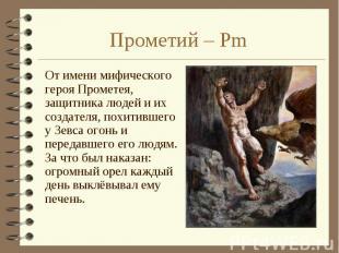 От имени мифического героя Прометея, защитника людей и их создателя, похитившего
