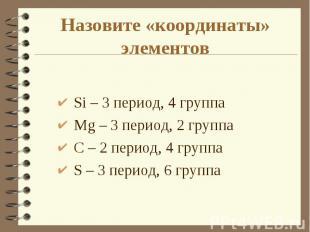 Si – 3 период, 4 группа Si – 3 период, 4 группа Mg – 3 период, 2 группа С – 2 пе