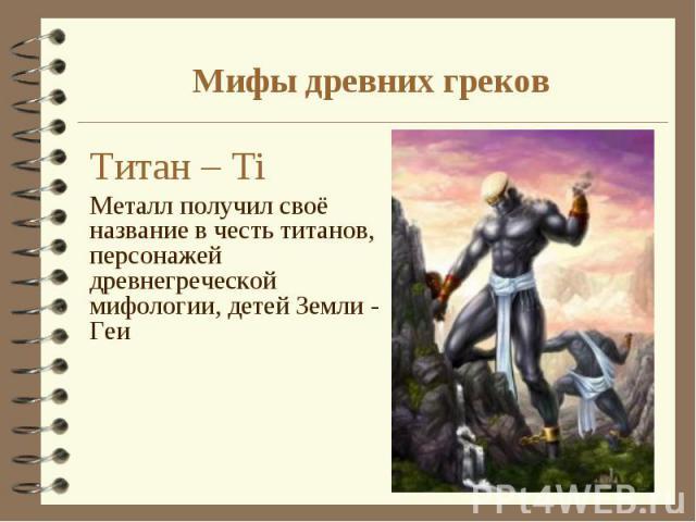 Титан – Тi Титан – Тi Металл получил своё название в честь титанов, персонажей древнегреческой мифологии, детей Земли - Геи