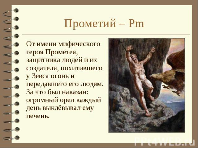 От имени мифического героя Прометея, защитника людей и их создателя, похитившего у Зевса огонь и передавшего его людям. За что был наказан: огромный орел каждый день выклёвывал ему печень. От имени мифического героя Прометея, защитника людей и их со…
