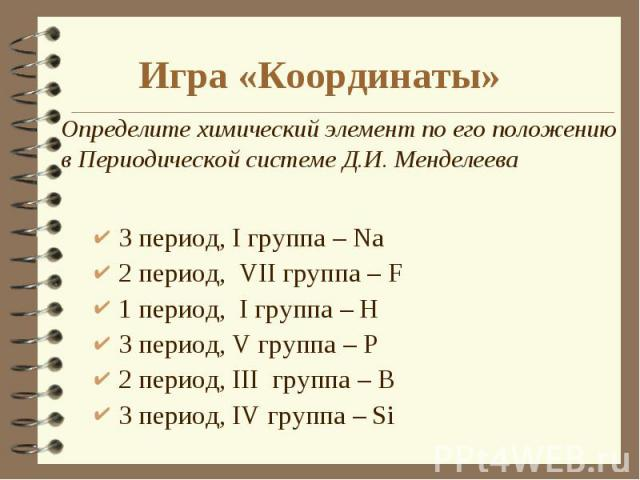 3 период, I группа – Na 3 период, I группа – Na 2 период, VII группа – F 1 период, I группа – H 3 период, V группа – P 2 период, III группа – B 3 период, IV группа – Si