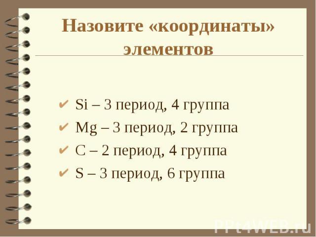 Si – 3 период, 4 группа Si – 3 период, 4 группа Mg – 3 период, 2 группа С – 2 период, 4 группа S – 3 период, 6 группа
