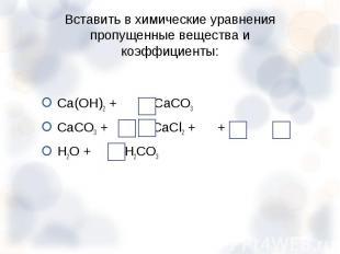 Са(ОН)2 + = СаСО3 Са(ОН)2 + = СаСО3 СаСО3 + = СаСl2 + + H2O + = H2CO3