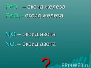 FeO – оксид железа FeO – оксид железа Fe2O3 – оксид железа N2O – оксид азота NO2