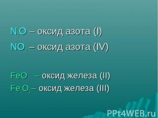N2O – оксид азота (I) NO2 – оксид азота (IV) FeO – оксид железа (II) Fe2O3 – окс