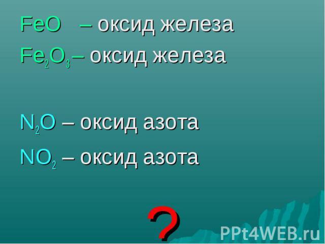 FeO – оксид железа FeO – оксид железа Fe2O3 – оксид железа N2O – оксид азота NO2 – оксид азота ?