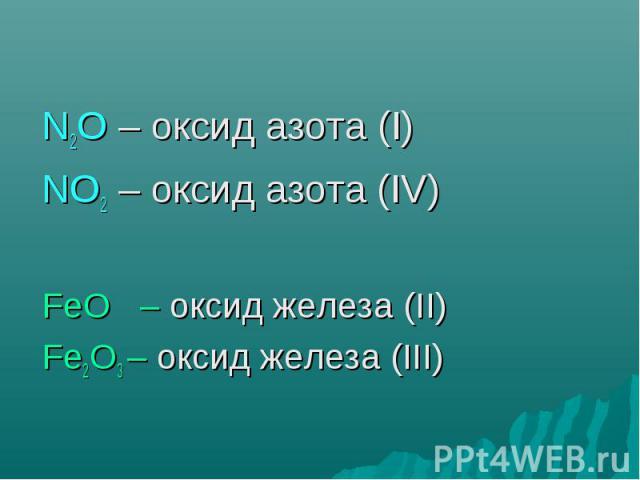 N2O – оксид азота (I) NO2 – оксид азота (IV) FeO – оксид железа (II) Fe2O3 – оксид железа (III)
