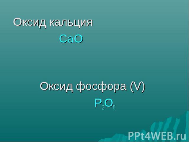 Оксид кальция Оксид кальция СаО Оксид фосфора (V) Р2О5