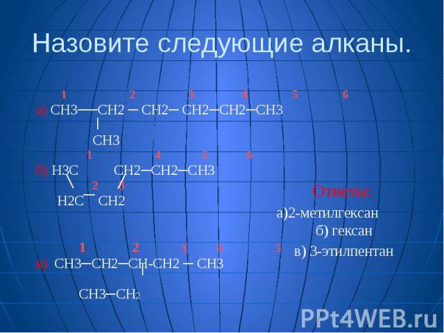 Назовите следующие алканы. 1 2 3 4 5 6 а) СН3──СН2 ─ СН2─ СН2─СН2─СН3 СН3 1 4 5 6 б) Н3С СН2─СН2─СН3 2 3 Н2С СН2 1 2 3 4 5 в) СН3─СН2─СH-СН2 ─ СН3 СН3─СН2