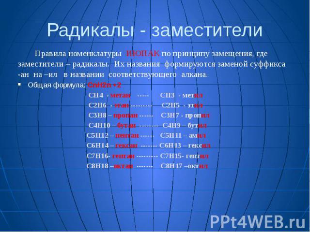 Радикалы - заместители Правила номенклатуры ИЮПАК по принципу замещения, где заместители – радикалы. Их названия формируются заменой суффикса -ан на –ил в названии соответствующего алкана. Общая формула: СnН2n +2 CH4 - метан ----- CH3 - метил C2H6 -…