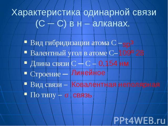 Характеристика одинарной связи (С ─ С) в н – алканах. Вид гибридизации атома С – Валентный угол в атоме С– Длина связи С ─ С – Строение ─ Вид связи – По типу –