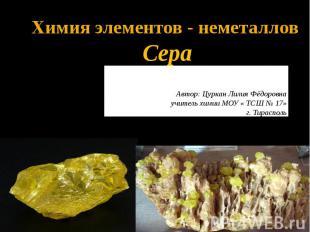 Химия элементов - неметаллов Сера Автор: Цуркан Лилия Фёдоровна учитель химии МО