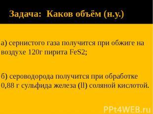 Задача: Каков объём (н.у.) а) сернистого газа получится при обжиге на воздухе 12