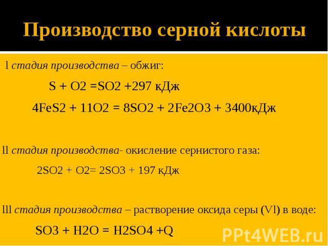 Производство серной кислоты l стадия производства – обжиг: S + O2 =SO2 +297 кДж 4FeS2 + 11O2 = 8SO2 + 2Fe2O3 + 3400кДж ll стадия производства- окисление сернистого газа: 2SO2 + O2= 2SO3 + 197 кДж lll стадия производства – растворение оксида серы (Vl…