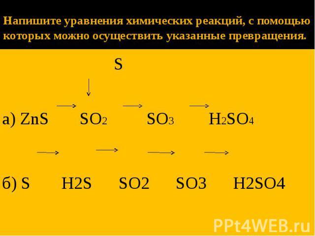 Напишите уравнения химических реакций, с помощью которых можно осуществить указанные превращения. S а) ZnS SO2 SO3 H2SO4 б) S H2S SO2 SO3 H2SO4