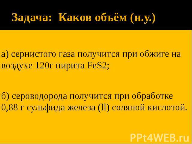 Задача: Каков объём (н.у.) а) сернистого газа получится при обжиге на воздухе 120г пирита FeS2; б) сероводорода получится при обработке 0,88 г сульфида железа (ll) соляной кислотой.