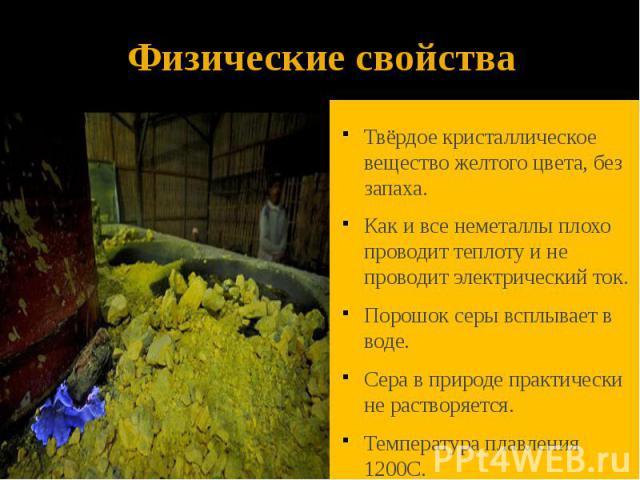 Физические свойства Твёрдое кристаллическое вещество желтого цвета, без запаха. Как и все неметаллы плохо проводит теплоту и не проводит электрический ток. Порошок серы всплывает в воде. Сера в природе практически не растворяется. Температура плавле…