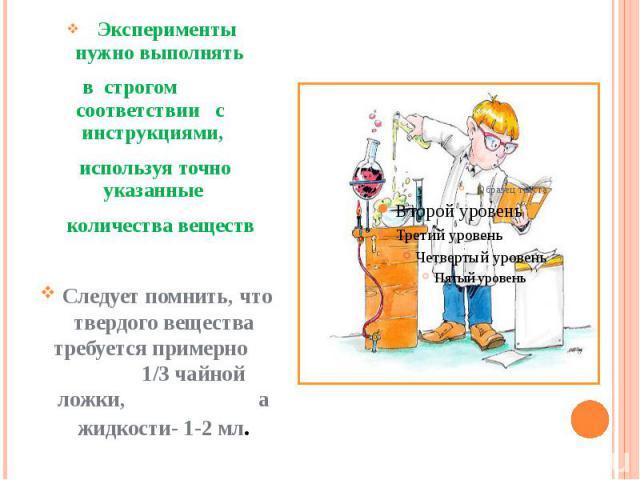 Эксперименты нужно выполнять Эксперименты нужно выполнять в строгом соответствии с инструкциями, используя точно указанные количества веществ