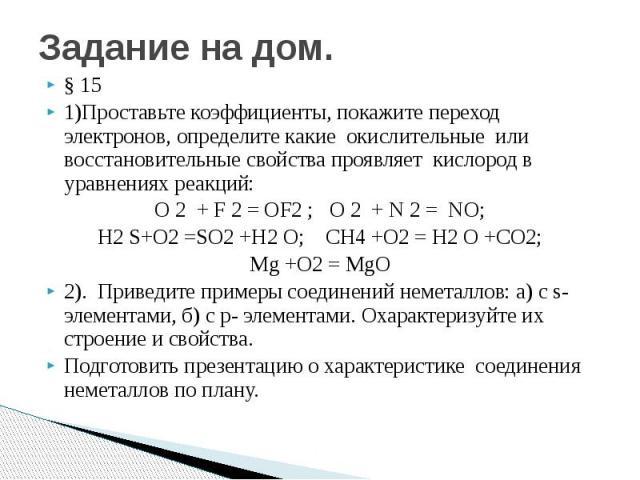 Задание на дом. § 15 1)Проставьте коэффициенты, покажите переход электронов, определите какие окислительные или восстановительные свойства проявляет кислород в уравнениях реакций: O 2 + F 2 = OF2 ; O 2 + N 2 = NO; H2 S+O2 =SO2 +H2 O; CH4 +O2 = H2 O …