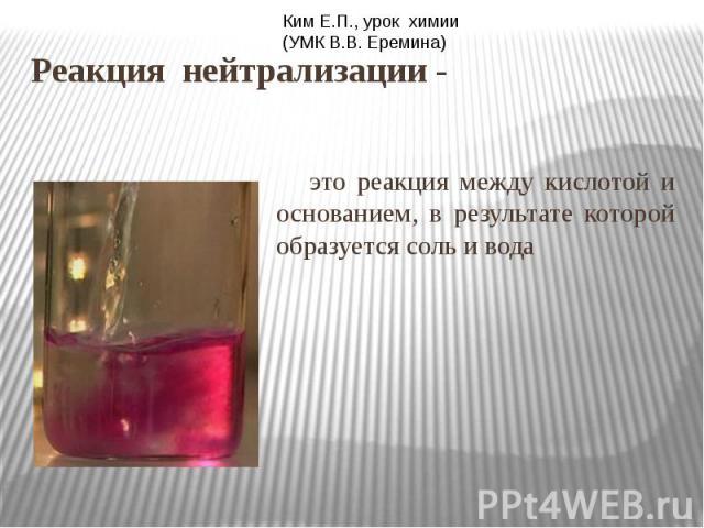 Реакция нейтрализации - это реакция между кислотой и основанием, в результате которой образуется соль и вода