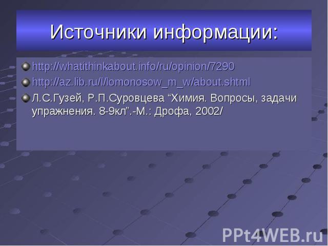 """http://whatithinkabout.info/ru/opinion/7290 http://whatithinkabout.info/ru/opinion/7290 http://az.lib.ru/l/lomonosow_m_w/about.shtml Л.С.Гузей, Р.П.Суровцева """"Химия. Вопросы, задачи упражнения. 8-9кл"""".-М.: Дрофа, 2002/"""