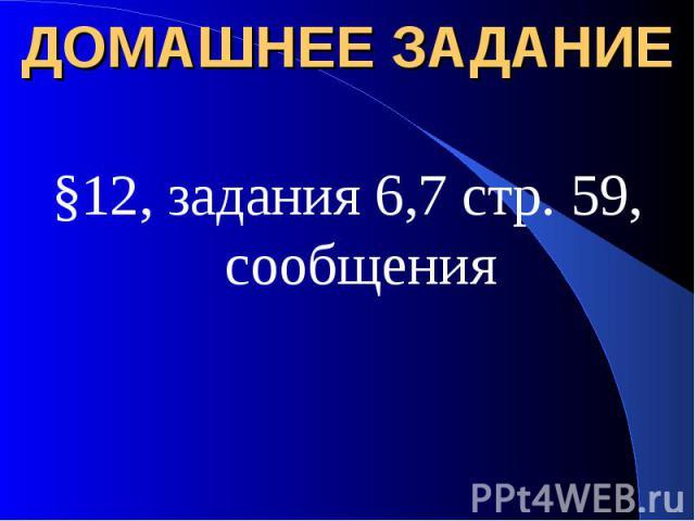 ДОМАШНЕЕ ЗАДАНИЕ §12, задания 6,7 стр. 59, сообщения