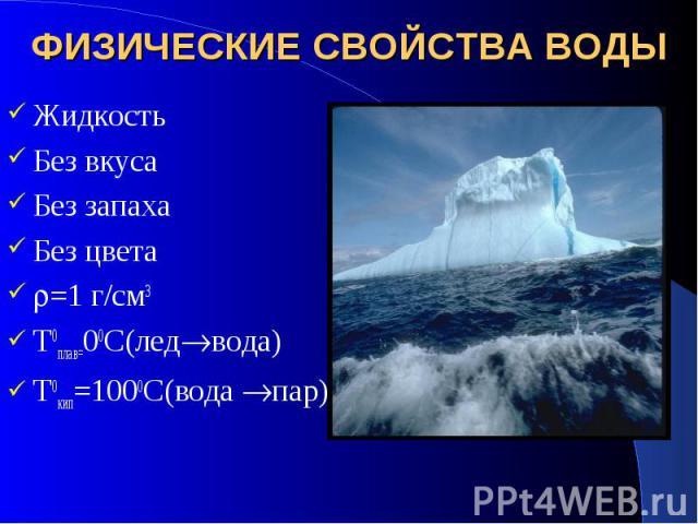 ФИЗИЧЕСКИЕ СВОЙСТВА ВОДЫ Жидкость Без вкуса Без запаха Без цвета =1 г/см3 T0плав=00С(лед вода) T0кип=1000С(вода пар)