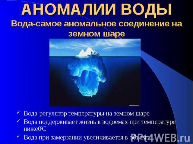 АНОМАЛИИ ВОДЫ Вода-самое аномальное соединение на земном шаре Вода-регулятор температуры на земном шаре Вода поддерживает жизнь в водоемах при температуре ниже00С Вода при замерзании увеличивается в объеме