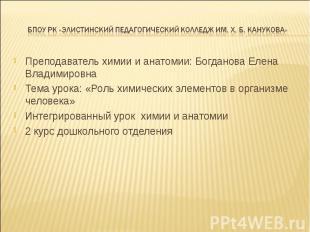Преподаватель химии и анатомии: Богданова Елена Владимировна Преподаватель химии