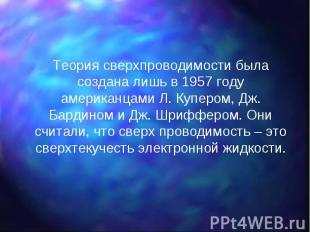 Теория сверхпроводимости была создана лишь в 1957 году американцами Л. Купером,