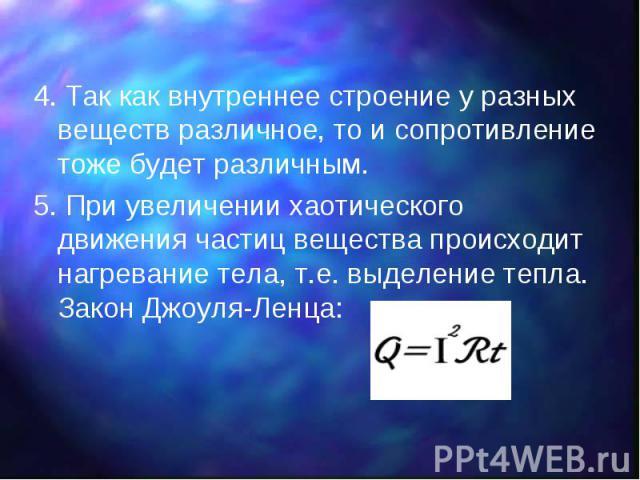 4. Так как внутреннее строение у разных веществ различное, то и сопротивление тоже будет различным. 4. Так как внутреннее строение у разных веществ различное, то и сопротивление тоже будет различным. 5. При увеличении хаотического движения частиц ве…