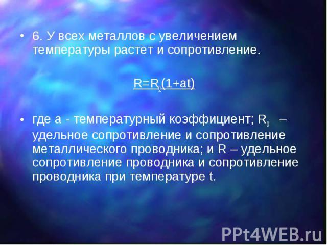 6. У всех металлов с увеличением температуры растет и сопротивление. 6. У всех металлов с увеличением температуры растет и сопротивление. R=R0(1+at) где a - температурный коэффициент; R0 – удельное сопротивление и сопротивление металлического провод…