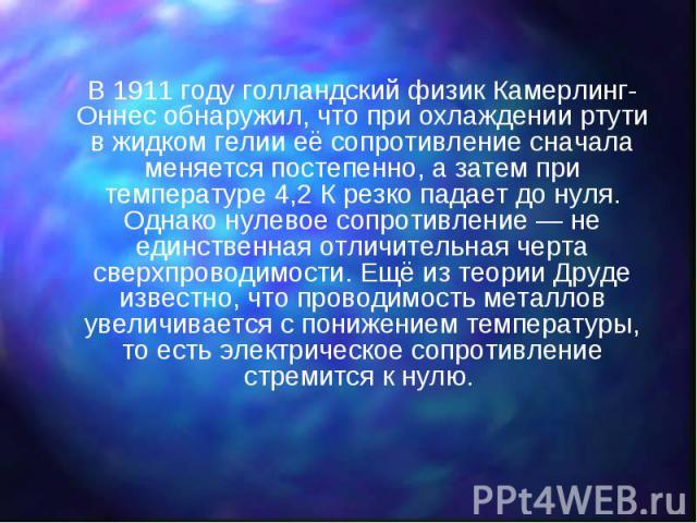 В 1911 году голландский физик Камерлинг-Оннес обнаружил, что при охлаждении ртути в жидком гелии её сопротивление сначала меняется постепенно, а затем при температуре 4,2 К резко падает до нуля. Однако нулевое сопротивление — не единственная отличит…