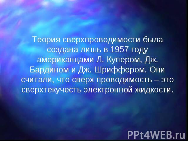 Теория сверхпроводимости была создана лишь в 1957 году американцами Л. Купером, Дж. Бардином и Дж. Шриффером. Они считали, что сверх проводимость – это сверхтекучесть электронной жидкости. Теория сверхпроводимости была создана лишь в 1957 году амери…