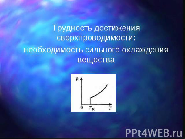 Трудность достижения сверхпроводимости: Трудность достижения сверхпроводимости: необходимость сильного охлаждения вещества