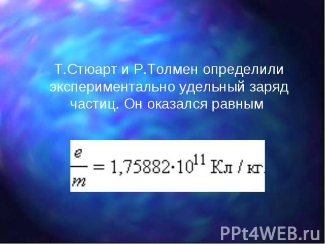 Т.Стюарт и Р.Толмен определили экспериментально удельный заряд частиц. Он оказался равным Т.Стюарт и Р.Толмен определили экспериментально удельный заряд частиц. Он оказался равным